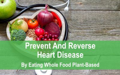 Prevent and Reverse Heart Disease by Eating Whole Food Plant Based
